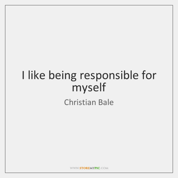 I like being responsible for myself