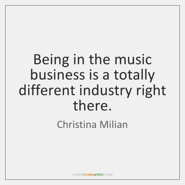Being in the music business is a totally different industry right there.