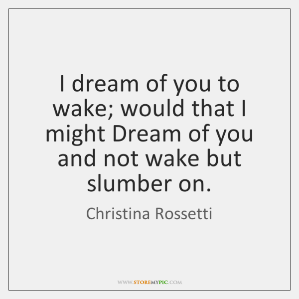 I dream of you to wake; would that I might Dream of ...