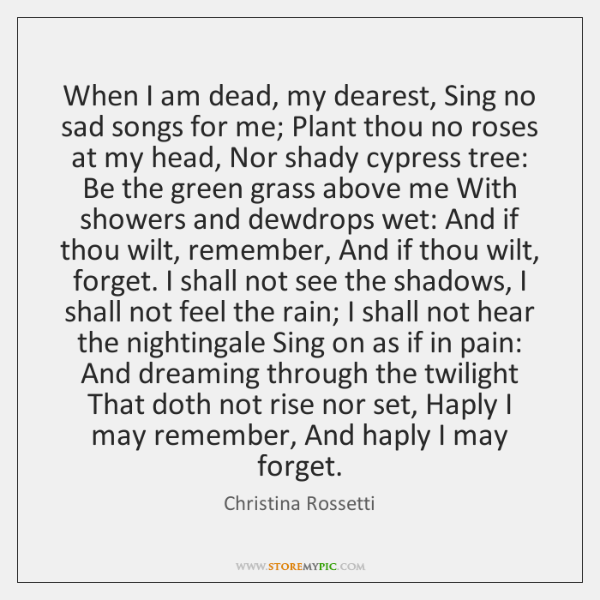 When I am dead, my dearest, Sing no sad songs for me; ...