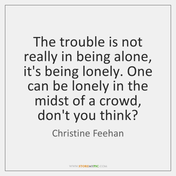 The trouble is not really in being alone, it's being lonely. One ...