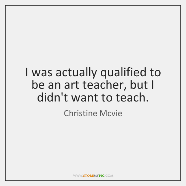 I was actually qualified to be an art teacher, but I didn't ...
