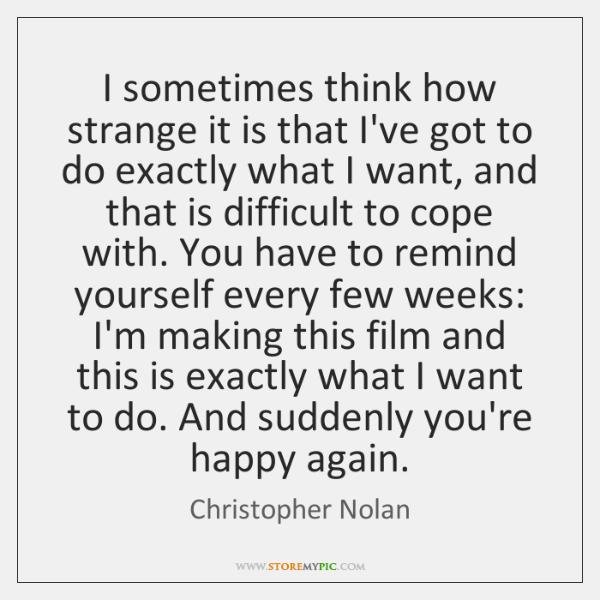 I sometimes think how strange it is that I've got to do ...