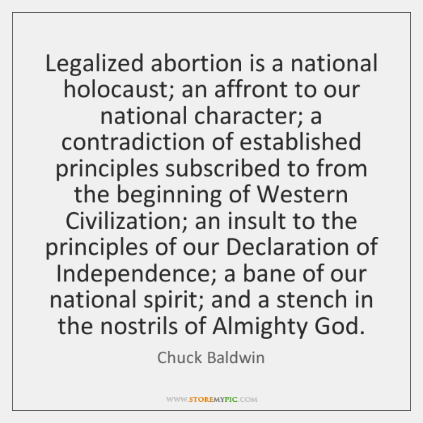 Legalized abortion is a national holocaust; an affront to our national character; ...