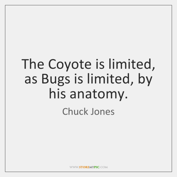 The Coyote is limited, as Bugs is limited, by his anatomy. - StoreMyPic