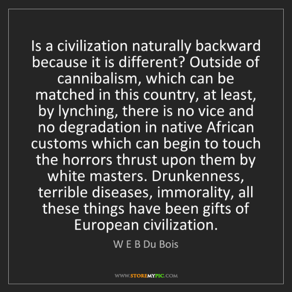 W E B Du Bois: Is a civilization naturally backward because it is different?...