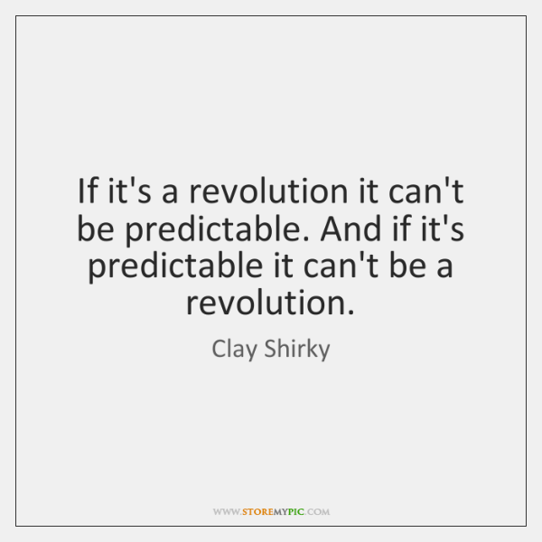 If it's a revolution it can't be predictable. And if it's predictable ...