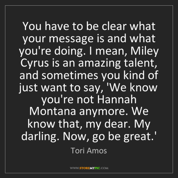 Tori Amos: You have to be clear what your message is and what you're...