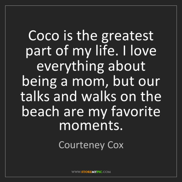 Courteney Cox: Coco is the greatest part of my life. I love everything...