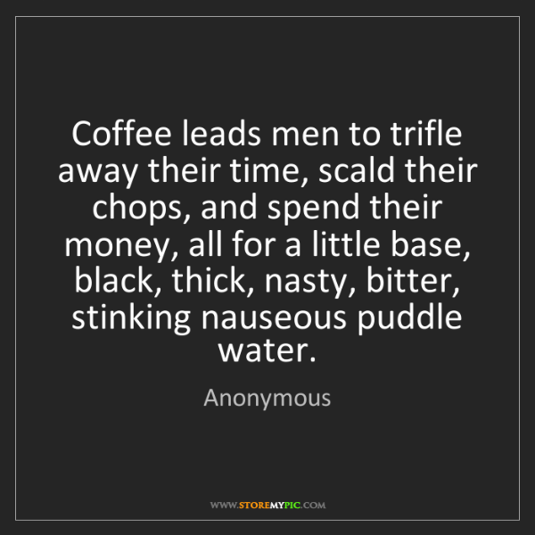Anonymous: Coffee leads men to trifle away their time, scald their...