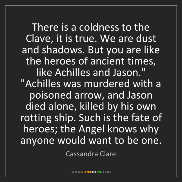 Cassandra Clare: There is a coldness to the Clave, it is true. We are...