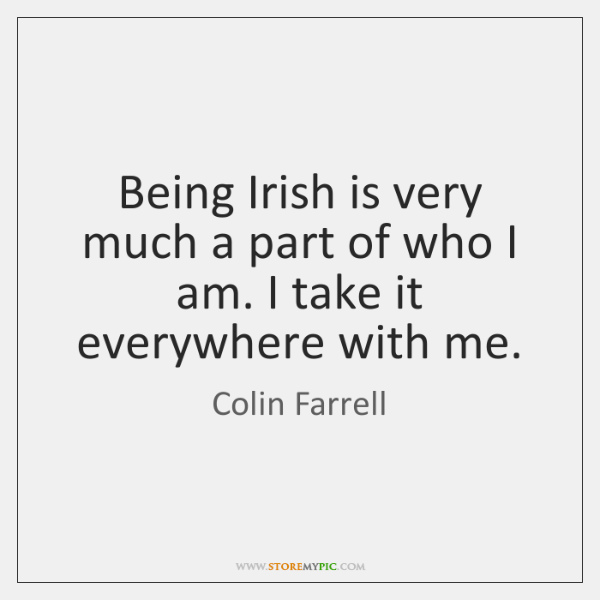 Being Irish is very much a part of who I am. I ...
