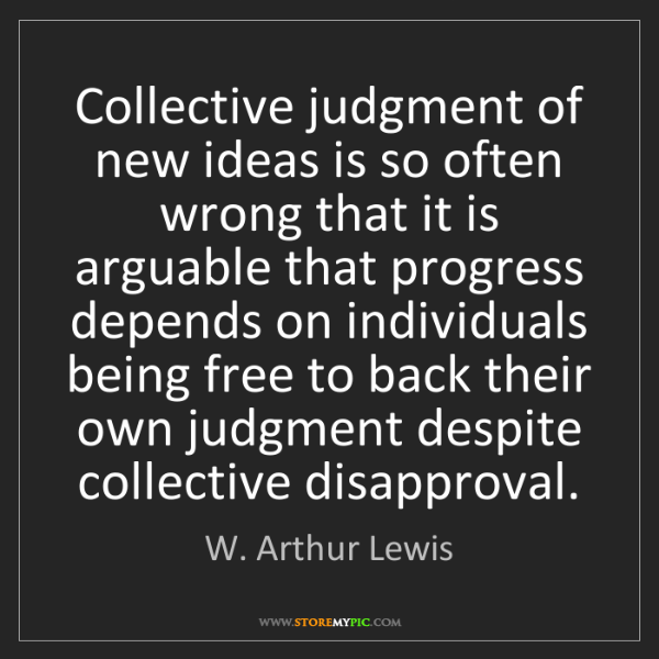 W. Arthur Lewis: Collective judgment of new ideas is so often wrong that...