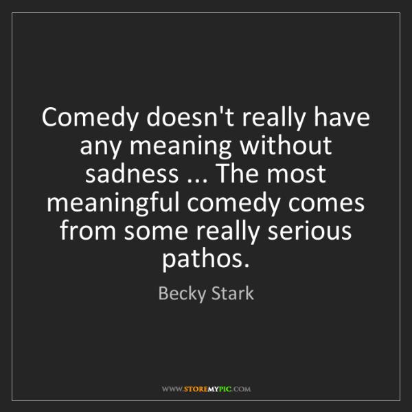 Becky Stark: Comedy doesn't really have any meaning without sadness...