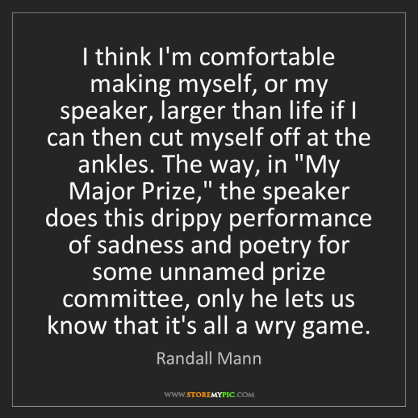 Randall Mann: I think I'm comfortable making myself, or my speaker,...