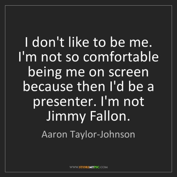 Aaron Taylor-Johnson: I don't like to be me. I'm not so comfortable being me...
