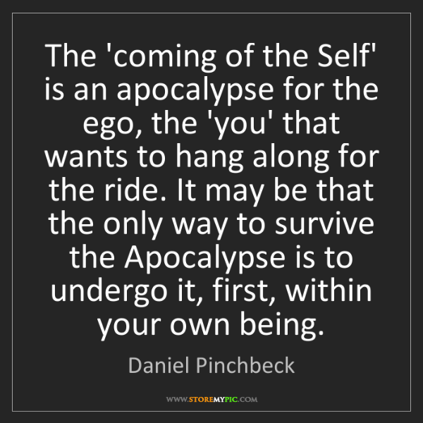 Daniel Pinchbeck: The 'coming of the Self' is an apocalypse for the ego,...