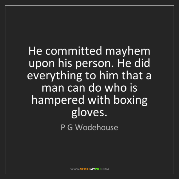 P G Wodehouse: He committed mayhem upon his person. He did everything...