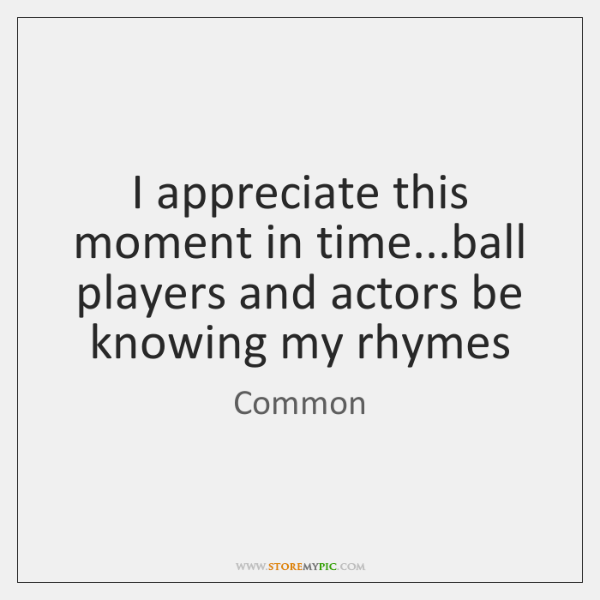 I appreciate this moment in time...ball players and actors be knowing ...