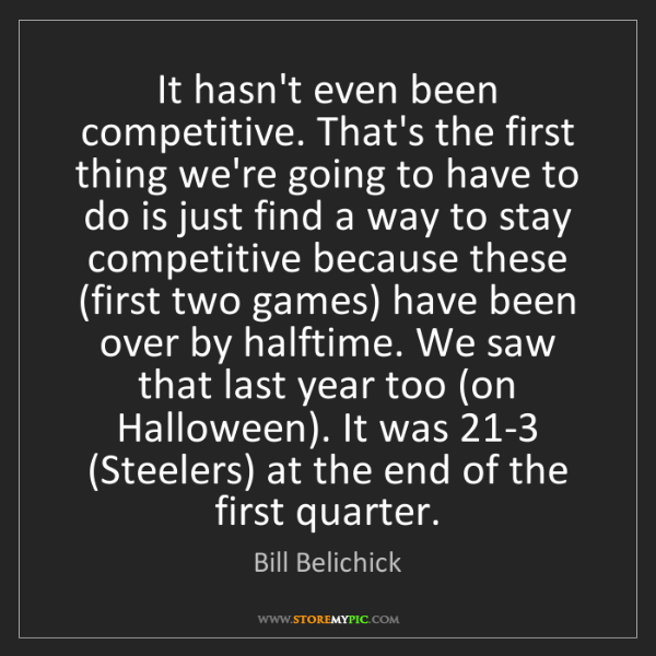 Bill Belichick: It hasn't even been competitive. That's the first thing...