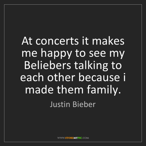 Justin Bieber: At concerts it makes me happy to see my Beliebers talking...