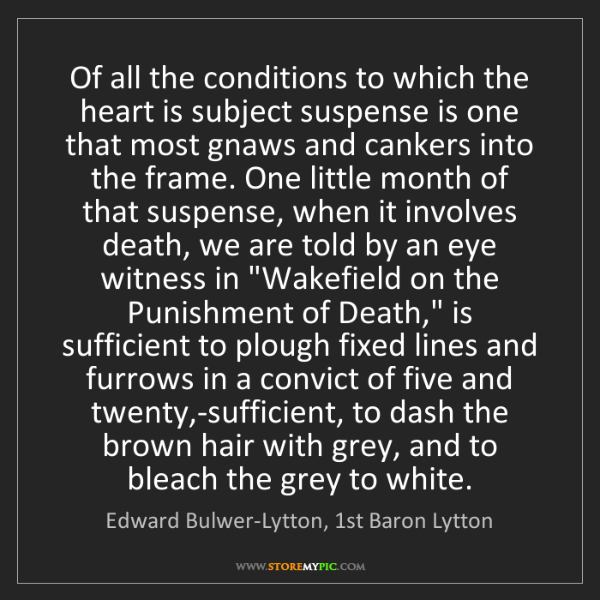 Edward Bulwer-Lytton, 1st Baron Lytton: Of all the conditions to which the heart is subject suspense