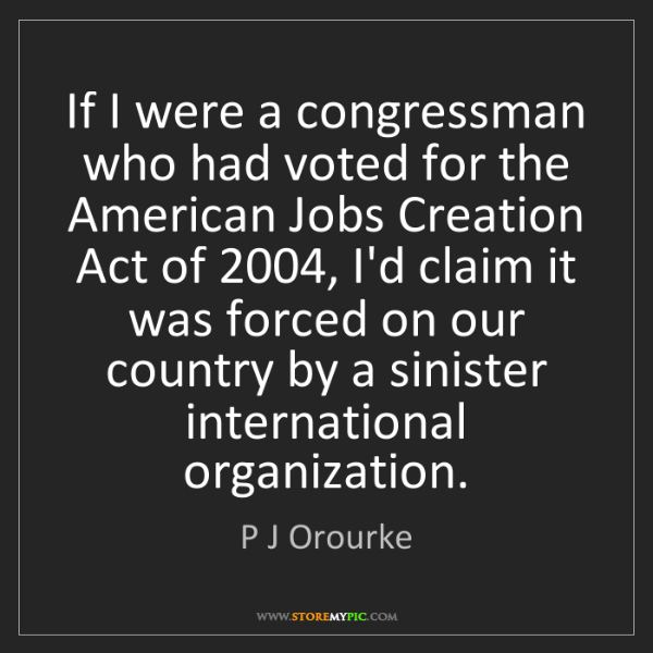 P J Orourke: If I were a congressman who had voted for the American...