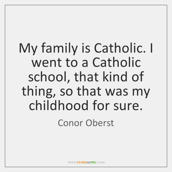 My family is Catholic. I went to a Catholic school, that kind ...