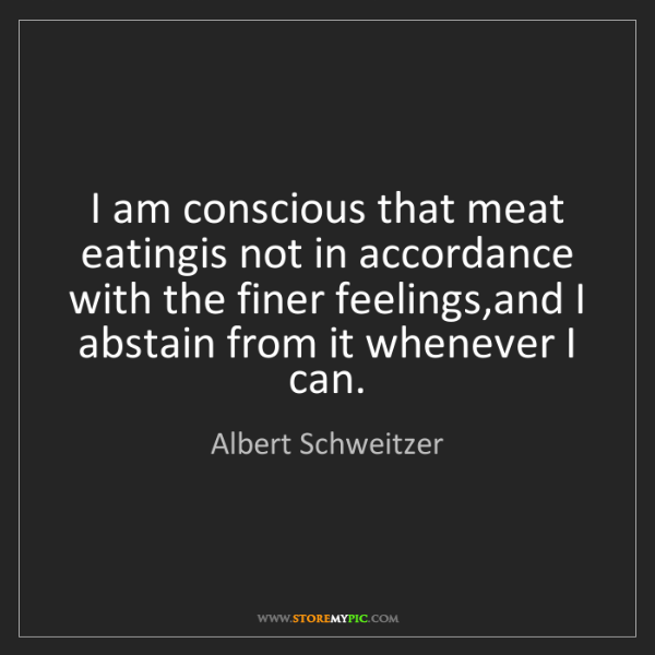 Albert Schweitzer: I am conscious that meat eatingis not in accordance with...