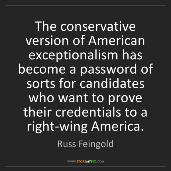 Russ Feingold: The conservative version of American exceptionalism has...