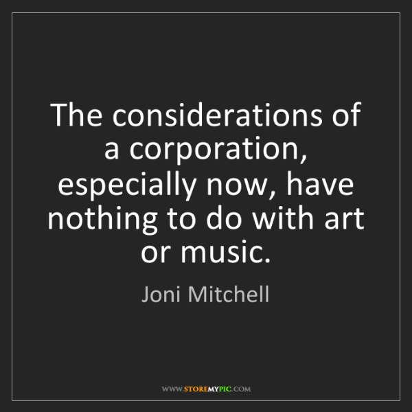 Joni Mitchell: The considerations of a corporation, especially now,...