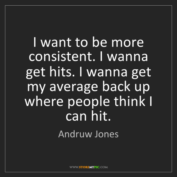 Andruw Jones: I want to be more consistent. I wanna get hits. I wanna...