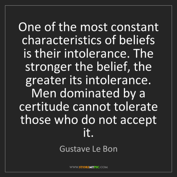 Gustave Le Bon: One of the most constant characteristics of beliefs is...