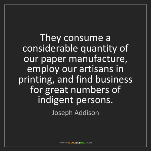Joseph Addison: They consume a considerable quantity of our paper manufacture,...