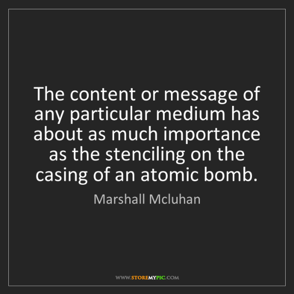 Marshall Mcluhan: The content or message of any particular medium has about...
