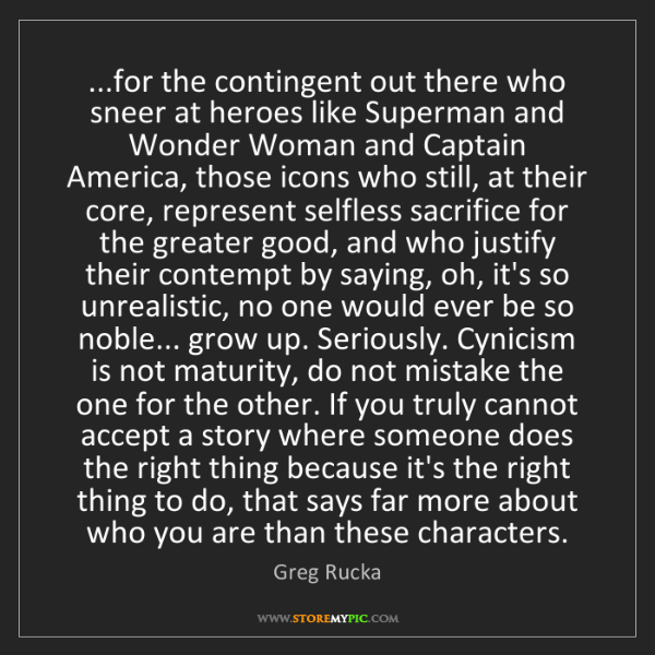 Greg Rucka: ...for the contingent out there who sneer at heroes like...