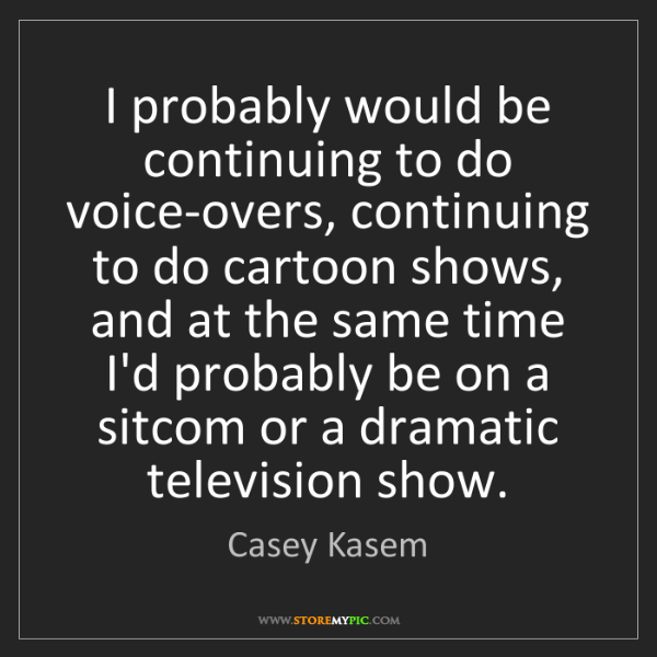 Casey Kasem: I probably would be continuing to do voice-overs, continuing...