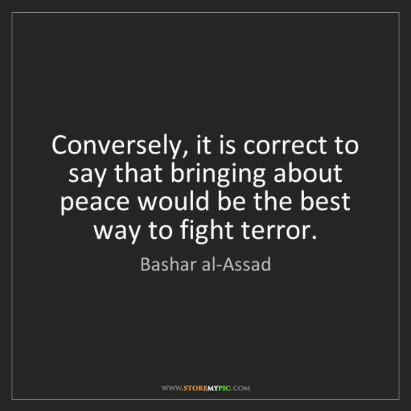 Bashar al-Assad: Conversely, it is correct to say that bringing about...