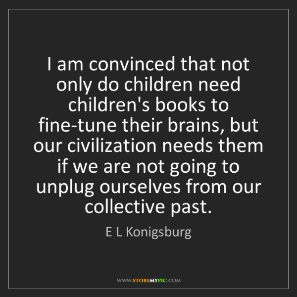 E L Konigsburg: I am convinced that not only do children need children's...