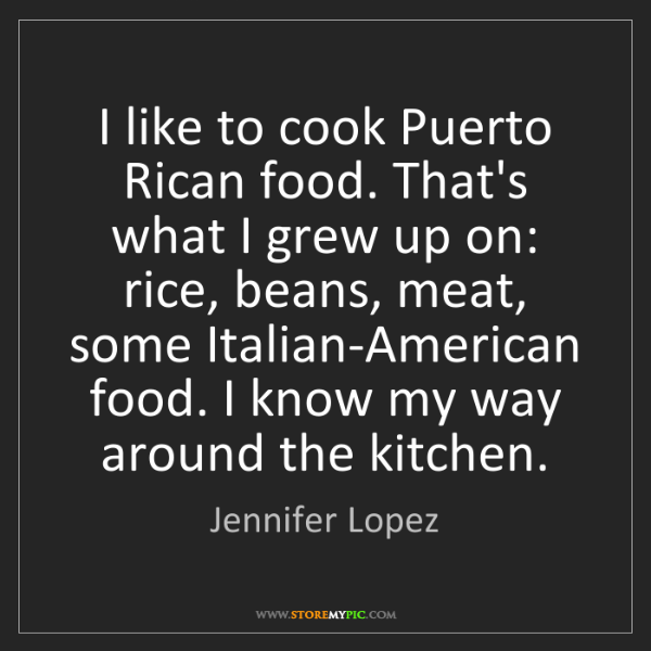Jennifer Lopez: I like to cook Puerto Rican food. That's what I grew...