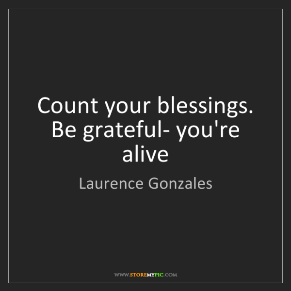 Laurence Gonzales Count Your Blessings Be Grateful Youre Alive