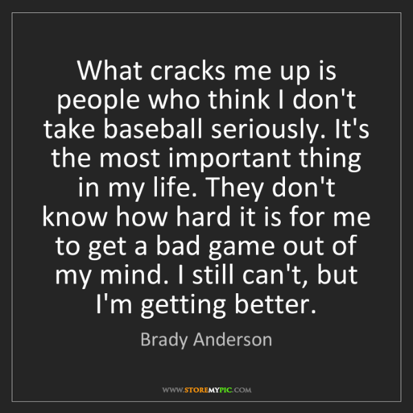Brady Anderson: What cracks me up is people who think I don't take baseball...