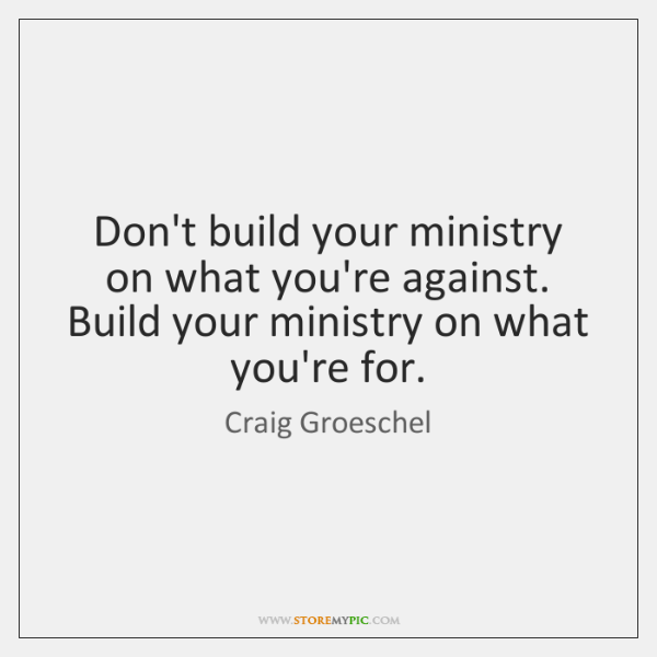 Don't build your ministry on what you're against. Build your ministry on ...