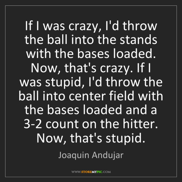 Joaquin Andujar: If I was crazy, I'd throw the ball into the stands with...