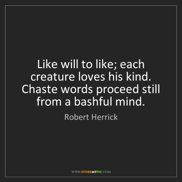 Robert Herrick: Like will to like; each creature loves his kind. Chaste...