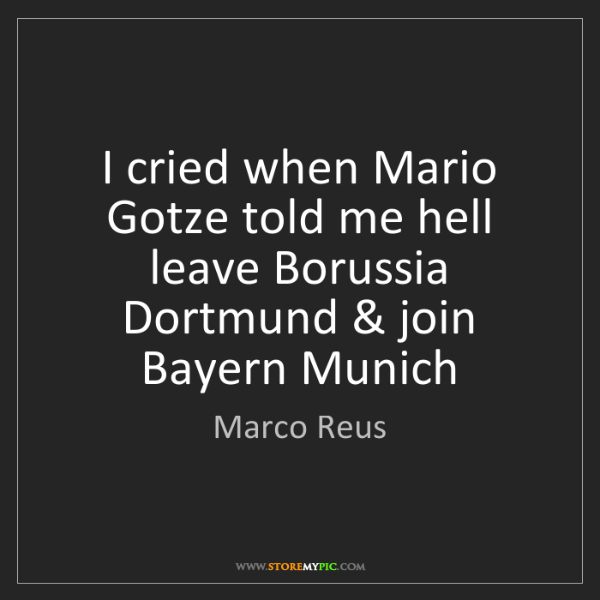 Marco Reus: I cried when Mario Gotze told me hell leave Borussia...