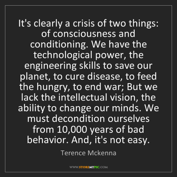 Terence Mckenna: It's clearly a crisis of two things: of consciousness...