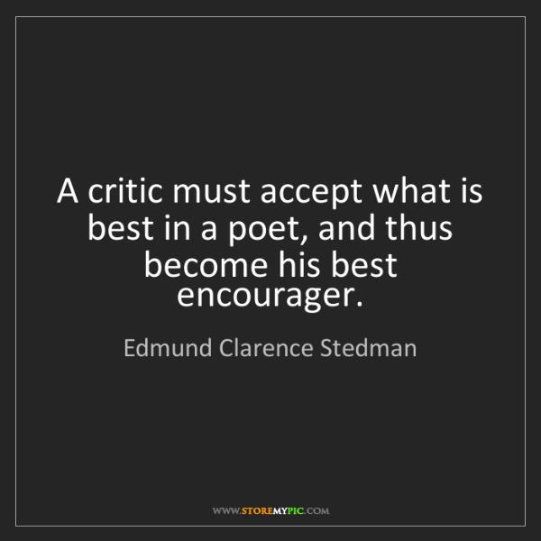 Edmund Clarence Stedman: A critic must accept what is best in a poet, and thus...
