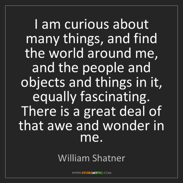 William Shatner: I am curious about many things, and find the world around...