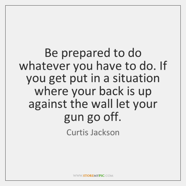 Be prepared to do whatever you have to do. If you get ...
